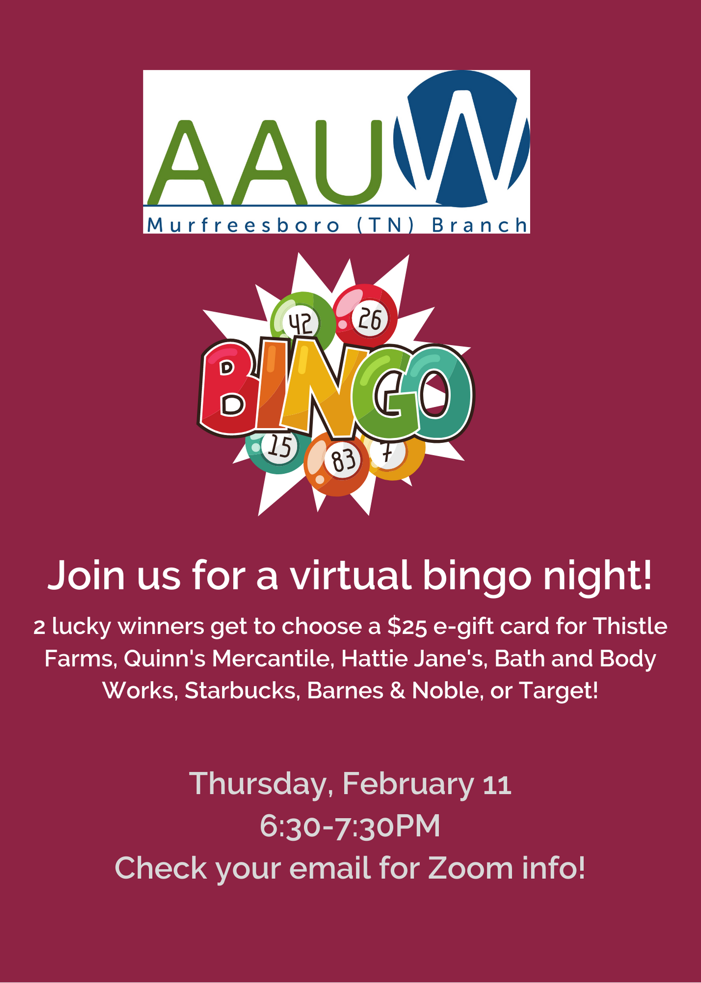 "Magenta background with white text. Includes AAUW Murfreesboro logo and the word BINGO with bingo balls. Text says ""Join us for a virtual bingo night! 2 lucky winners get to choose a $25 e-gift card for Thistle Farms, Quinn's Mercantile, Hattie Janes, Bath and Body Works, Starbucks, Barnes & Noble, or Target! Thursday, February 11. 6:30-7:30PM. Check your email for Zoom info!"